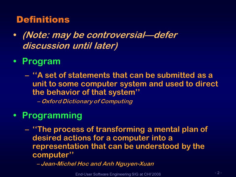 End-User Software Engineering SIG at CHI2008 - 2 - Definitions (Note: may be controversialdefer discussion until later) Program –A set of statements t