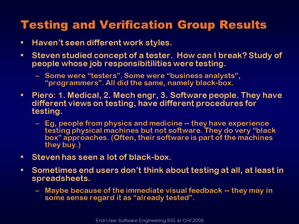 End-User Software Engineering SIG at CHI2008 Testing and Verification Group Results Havent seen different work styles. Steven studied concept of a tes