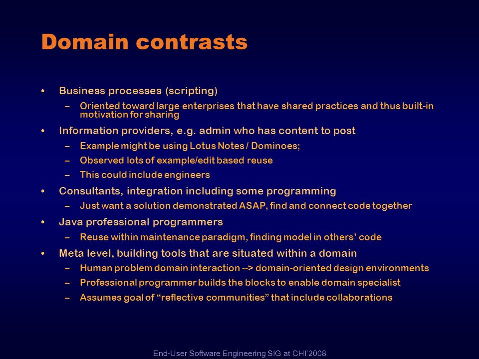 End-User Software Engineering SIG at CHI2008 Domain contrasts Business processes (scripting) –Oriented toward large enterprises that have shared pract