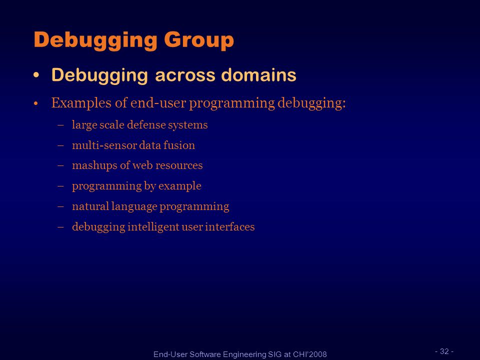 End-User Software Engineering SIG at CHI2008 Debugging Group Debugging across domains Examples of end-user programming debugging: –large scale defense