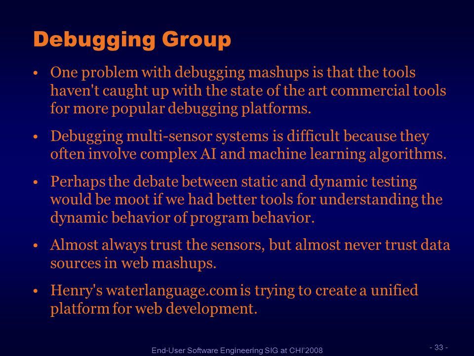 End-User Software Engineering SIG at CHI2008 Debugging Group One problem with debugging mashups is that the tools haven't caught up with the state of