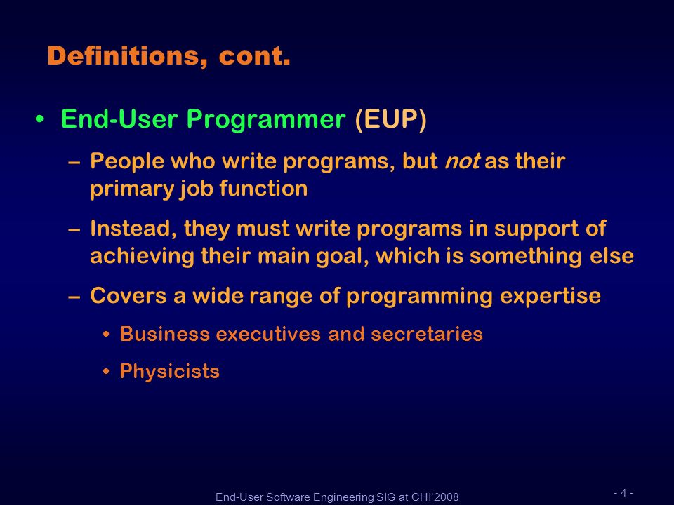 End-User Software Engineering SIG at CHI2008 - 4 - Definitions, cont. End-User Programmer (EUP) –People who write programs, but not as their primary j