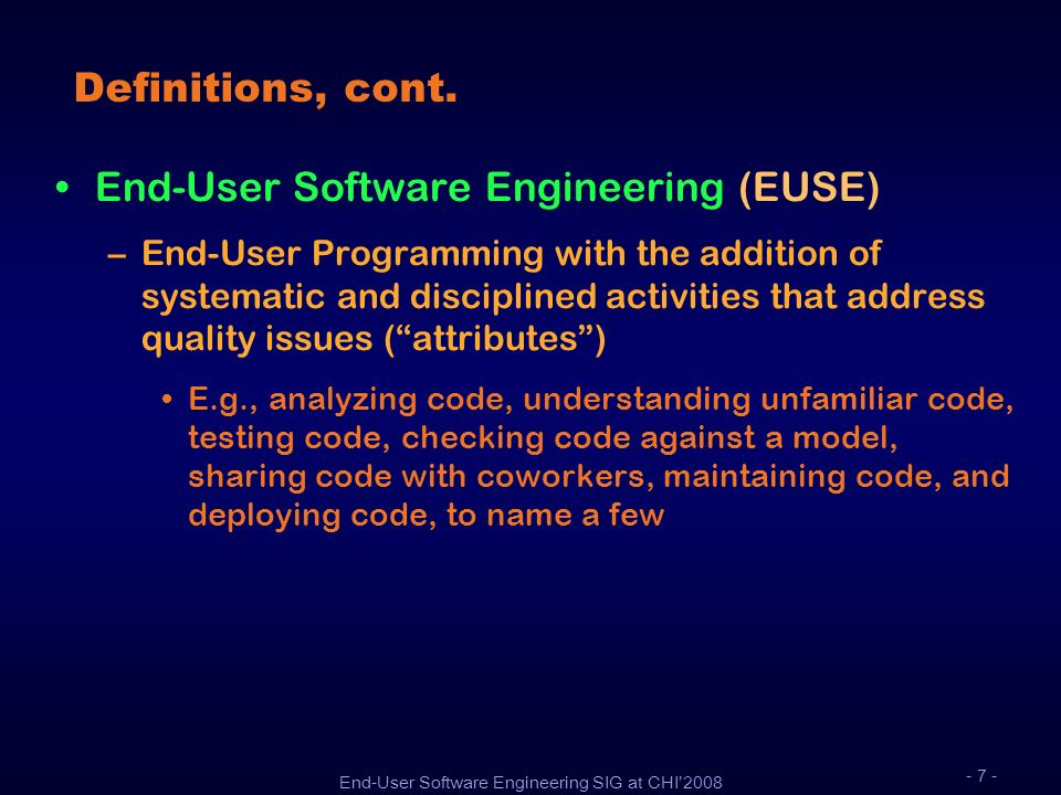 End-User Software Engineering SIG at CHI2008 - 7 - Definitions, cont. End-User Software Engineering (EUSE) –End-User Programming with the addition of
