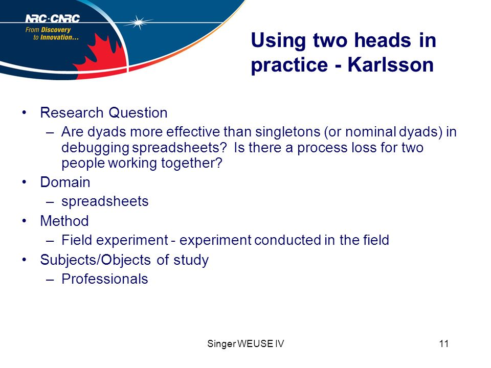 Singer WEUSE IV11 Using two heads in practice - Karlsson Research Question –Are dyads more effective than singletons (or nominal dyads) in debugging spreadsheets.
