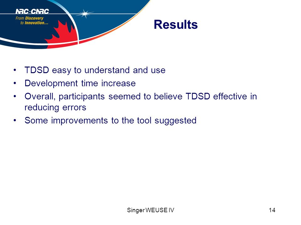 Singer WEUSE IV14 Results TDSD easy to understand and use Development time increase Overall, participants seemed to believe TDSD effective in reducing errors Some improvements to the tool suggested
