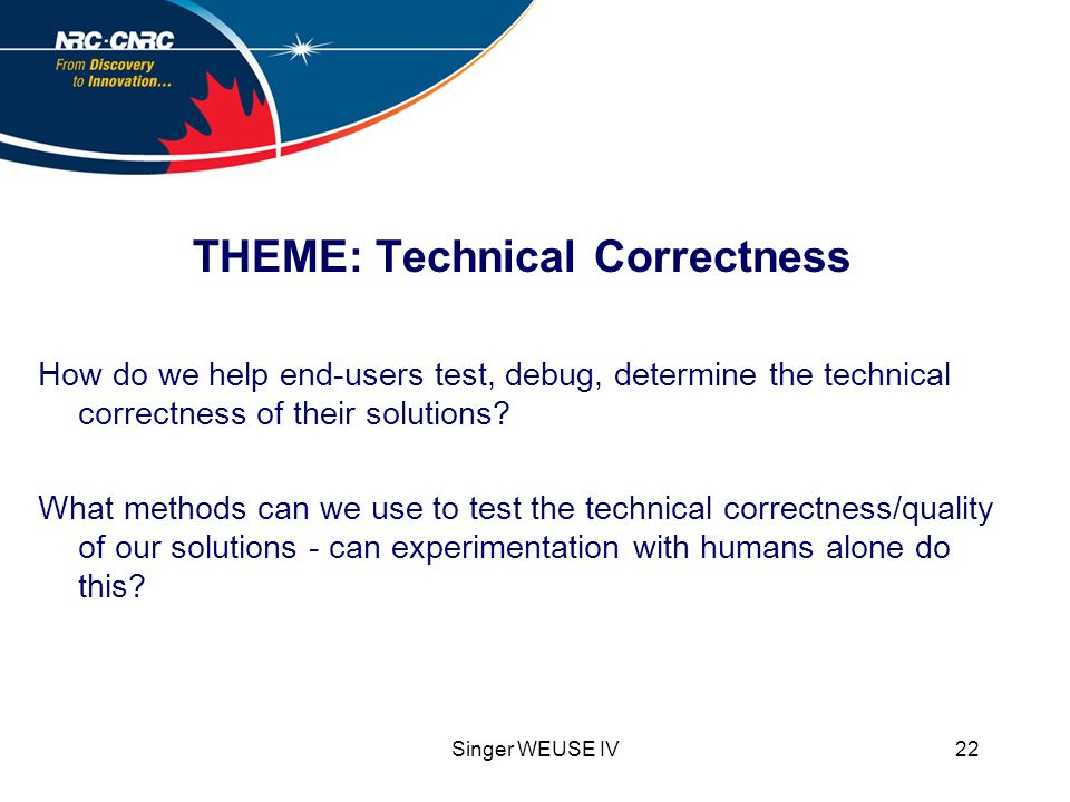 Singer WEUSE IV22 THEME: Technical Correctness How do we help end-users test, debug, determine the technical correctness of their solutions.