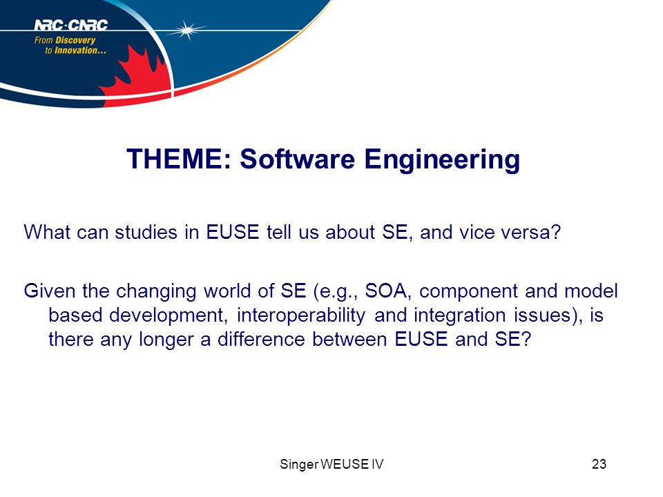 Singer WEUSE IV23 THEME: Software Engineering What can studies in EUSE tell us about SE, and vice versa.