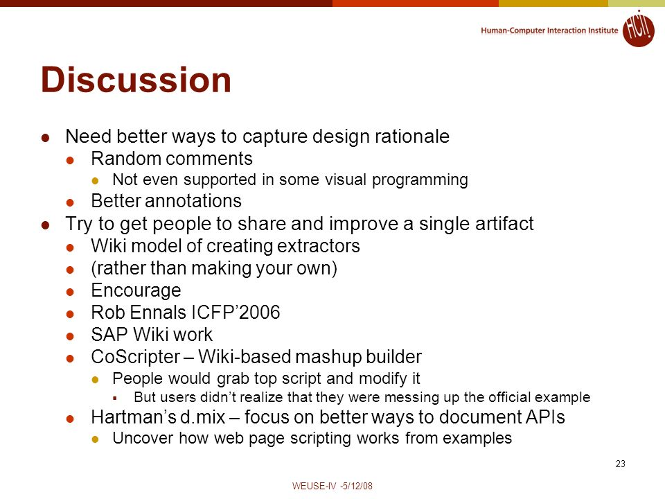 WEUSE-IV -5/12/08 23 Discussion Need better ways to capture design rationale Random comments Not even supported in some visual programming Better annotations Try to get people to share and improve a single artifact Wiki model of creating extractors (rather than making your own) Encourage Rob Ennals ICFP2006 SAP Wiki work CoScripter – Wiki-based mashup builder People would grab top script and modify it But users didnt realize that they were messing up the official example Hartmans d.mix – focus on better ways to document APIs Uncover how web page scripting works from examples