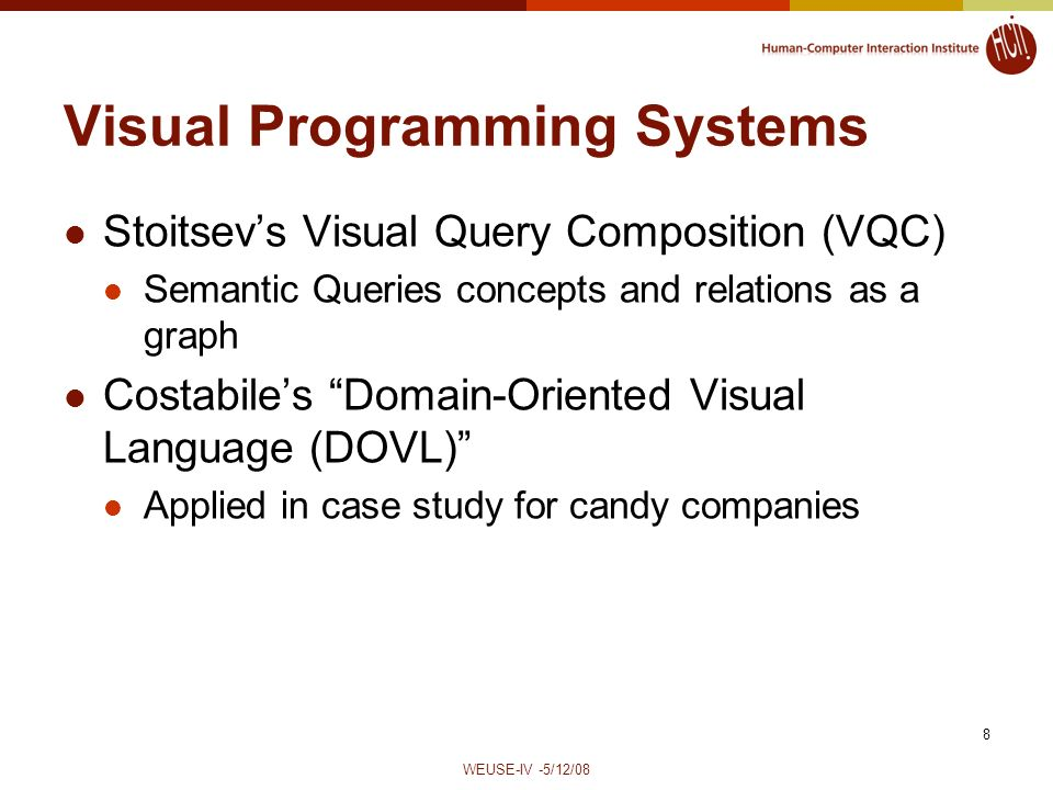 WEUSE-IV -5/12/08 8 Visual Programming Systems Stoitsevs Visual Query Composition (VQC) Semantic Queries concepts and relations as a graph Costabiles Domain-Oriented Visual Language (DOVL) Applied in case study for candy companies