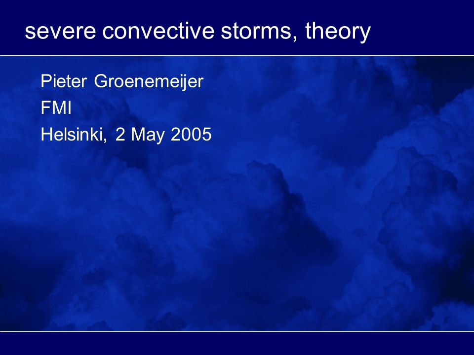 severe convective storms, theory Pieter Groenemeijer FMI Helsinki, 2 May 2005