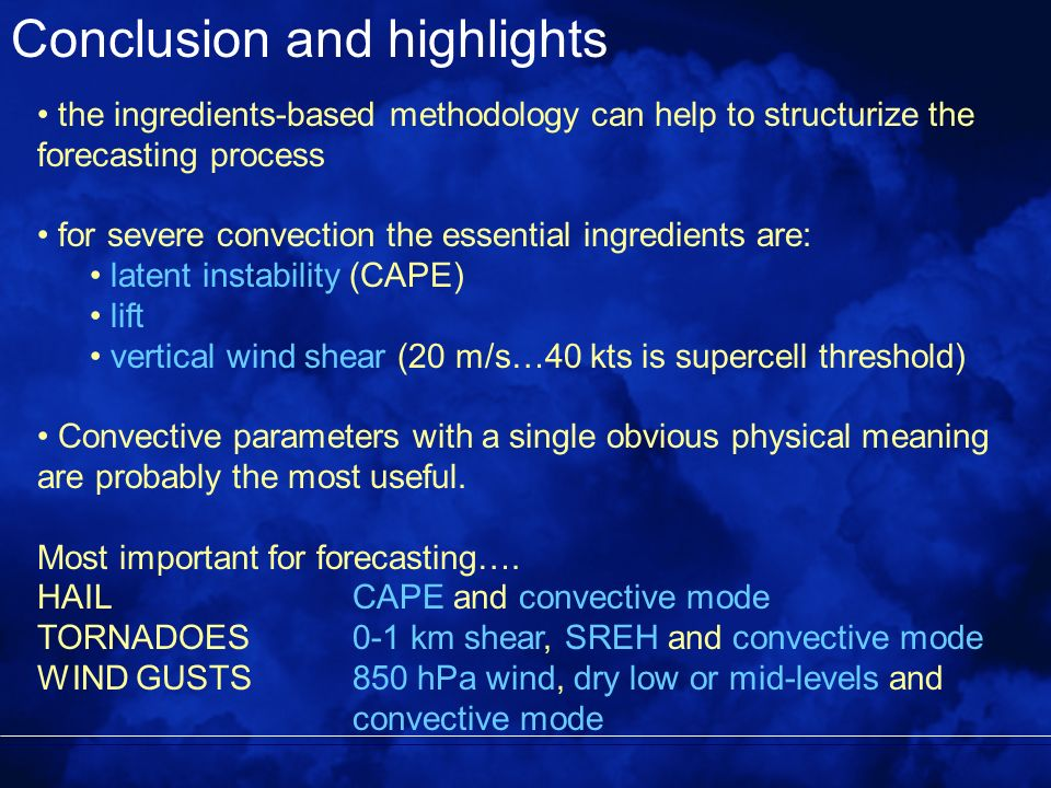 Conclusion and highlights the ingredients-based methodology can help to structurize the forecasting process for severe convection the essential ingredients are: latent instability (CAPE) lift vertical wind shear (20 m/s…40 kts is supercell threshold) Convective parameters with a single obvious physical meaning are probably the most useful.
