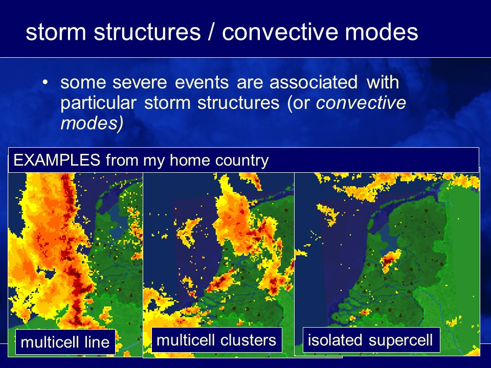 storm structures / convective modes some severe events are associated with particular storm structures (or convective modes) multicell line multicell clustersisolated supercell EXAMPLES from my home country