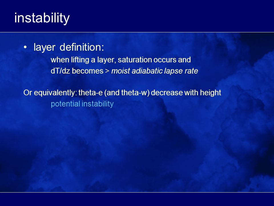 instability layer definition: when lifting a layer, saturation occurs and dT/dz becomes > moist adiabatic lapse rate Or equivalently: theta-e (and theta-w) decrease with height potential instability