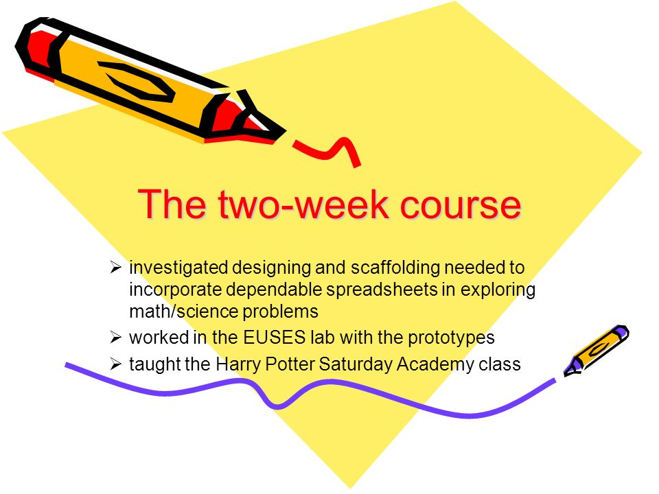 The two-week course investigated designing and scaffolding needed to incorporate dependable spreadsheets in exploring math/science problems worked in the EUSES lab with the prototypes taught the Harry Potter Saturday Academy class