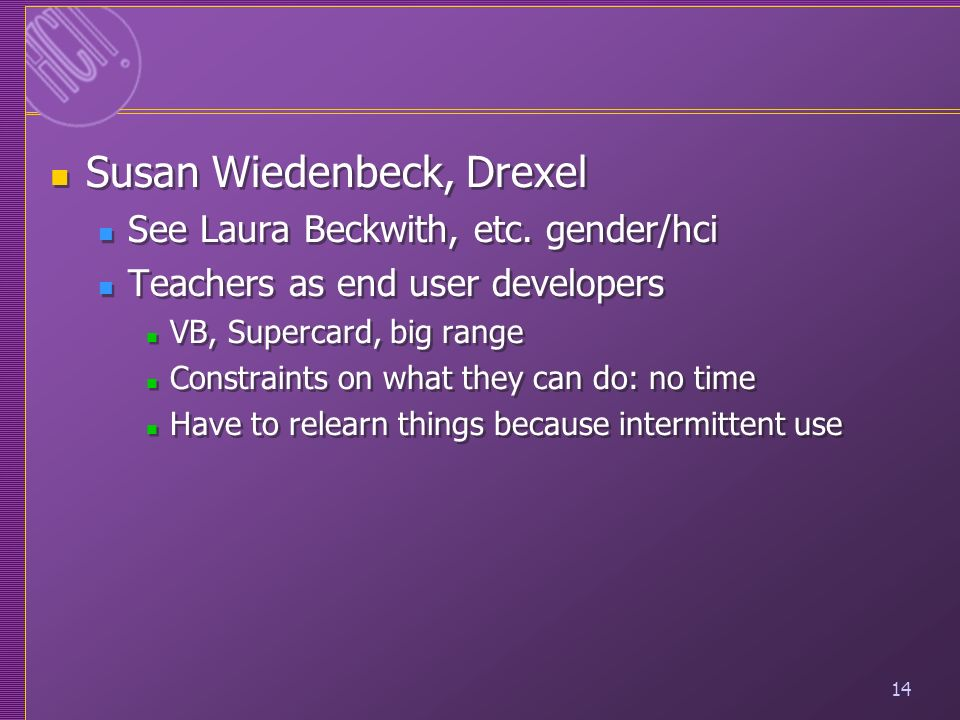 14 Susan Wiedenbeck, Drexel See Laura Beckwith, etc. gender/hci Teachers as end user developers VB, Supercard, big range Constraints on what they can