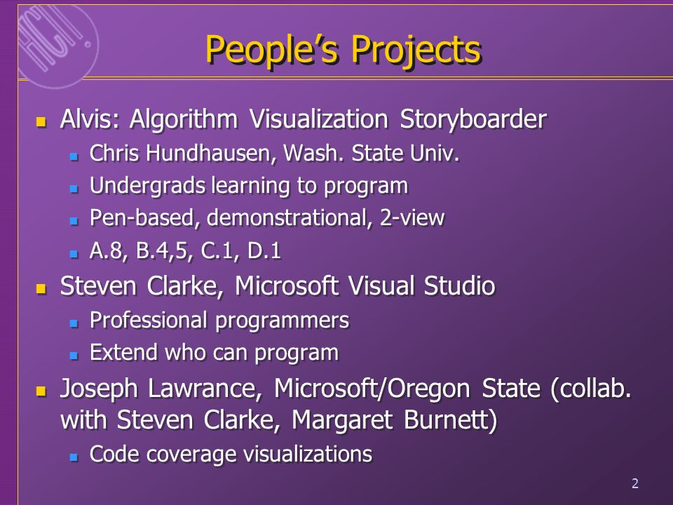 2 Peoples Projects Alvis: Algorithm Visualization Storyboarder Chris Hundhausen, Wash. State Univ. Undergrads learning to program Pen-based, demonstra