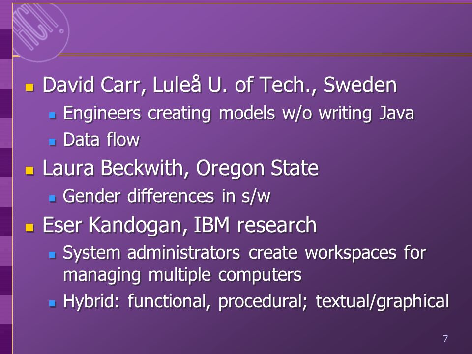 7 David Carr, Luleå U. of Tech., Sweden Engineers creating models w/o writing Java Data flow Laura Beckwith, Oregon State Gender differences in s/w Es