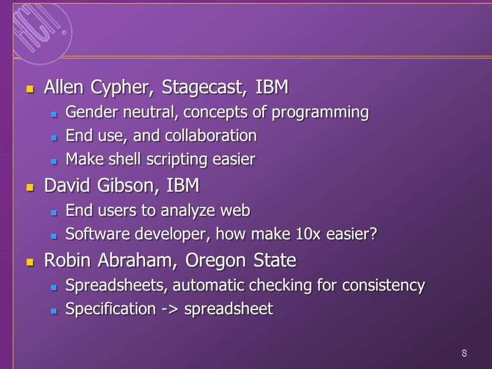 8 Allen Cypher, Stagecast, IBM Gender neutral, concepts of programming End use, and collaboration Make shell scripting easier David Gibson, IBM End us