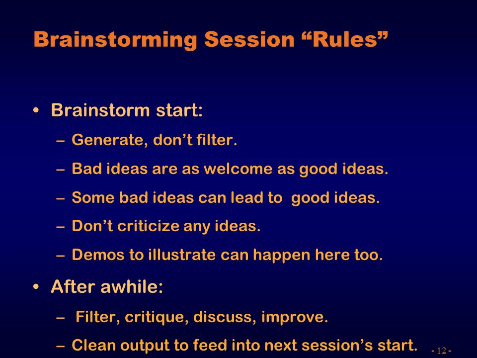 - 12 - Brainstorming Session Rules Brainstorm start: –Generate, dont filter. –Bad ideas are as welcome as good ideas. –Some bad ideas can lead to good