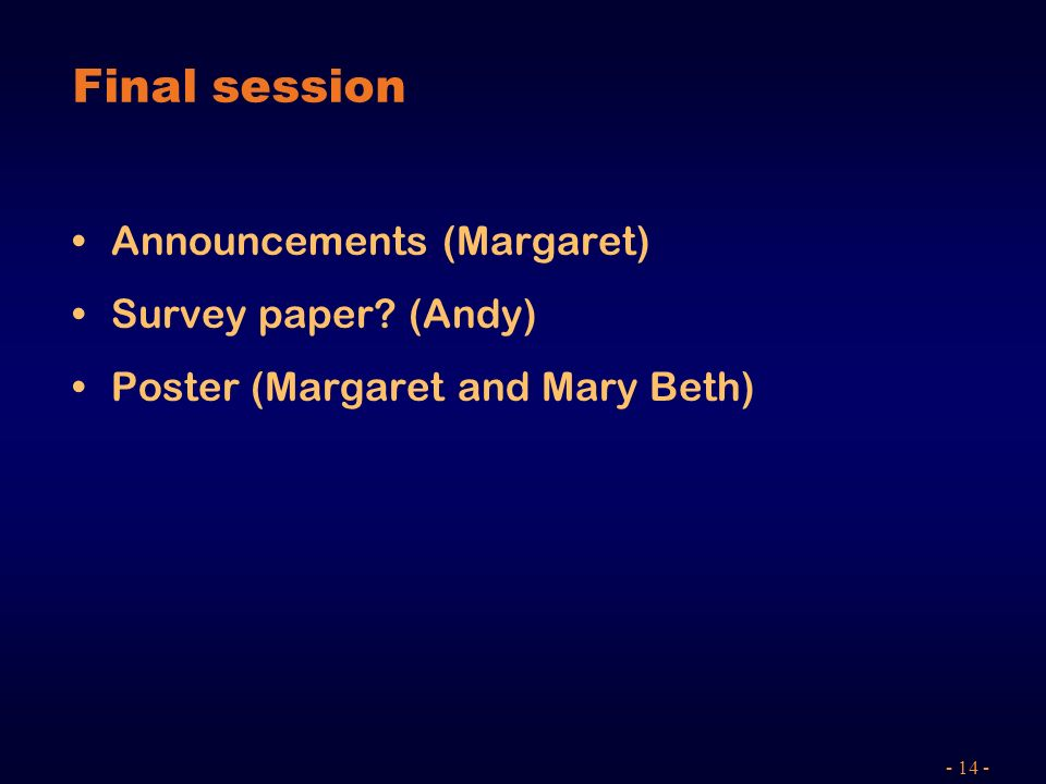 - 14 - Final session Announcements (Margaret) Survey paper? (Andy) Poster (Margaret and Mary Beth)
