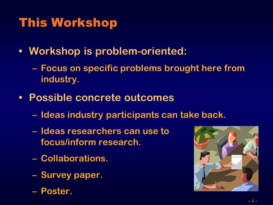 - 4 - This Workshop Workshop is problem-oriented: –Focus on specific problems brought here from industry.