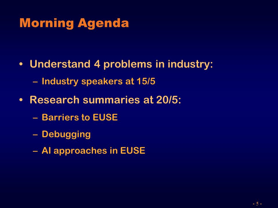 - 5 - Morning Agenda Understand 4 problems in industry: –Industry speakers at 15/5 Research summaries at 20/5: –Barriers to EUSE –Debugging –AI approaches in EUSE