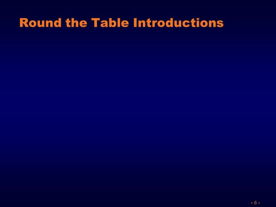 - 6 - Round the Table Introductions
