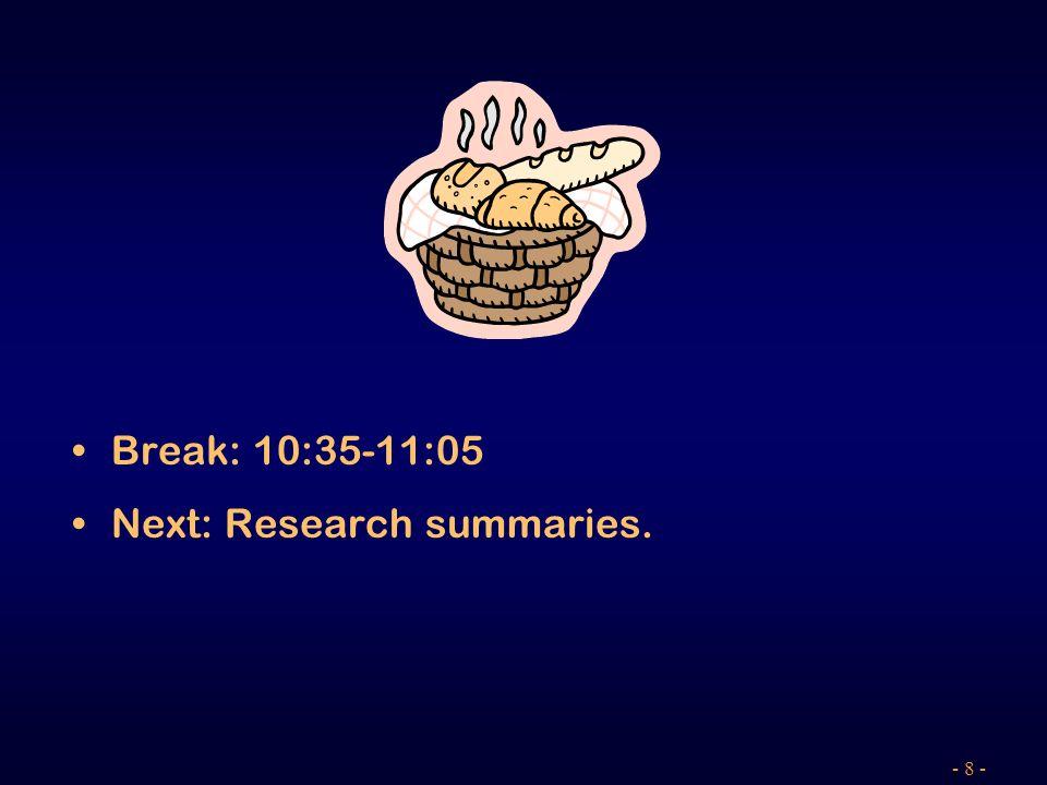 - 8 - Break: 10:35-11:05 Next: Research summaries.