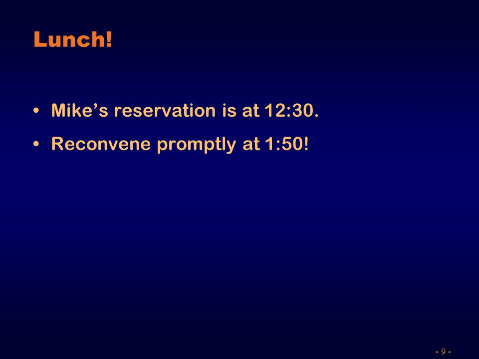 - 9 - Lunch! Mikes reservation is at 12:30. Reconvene promptly at 1:50!