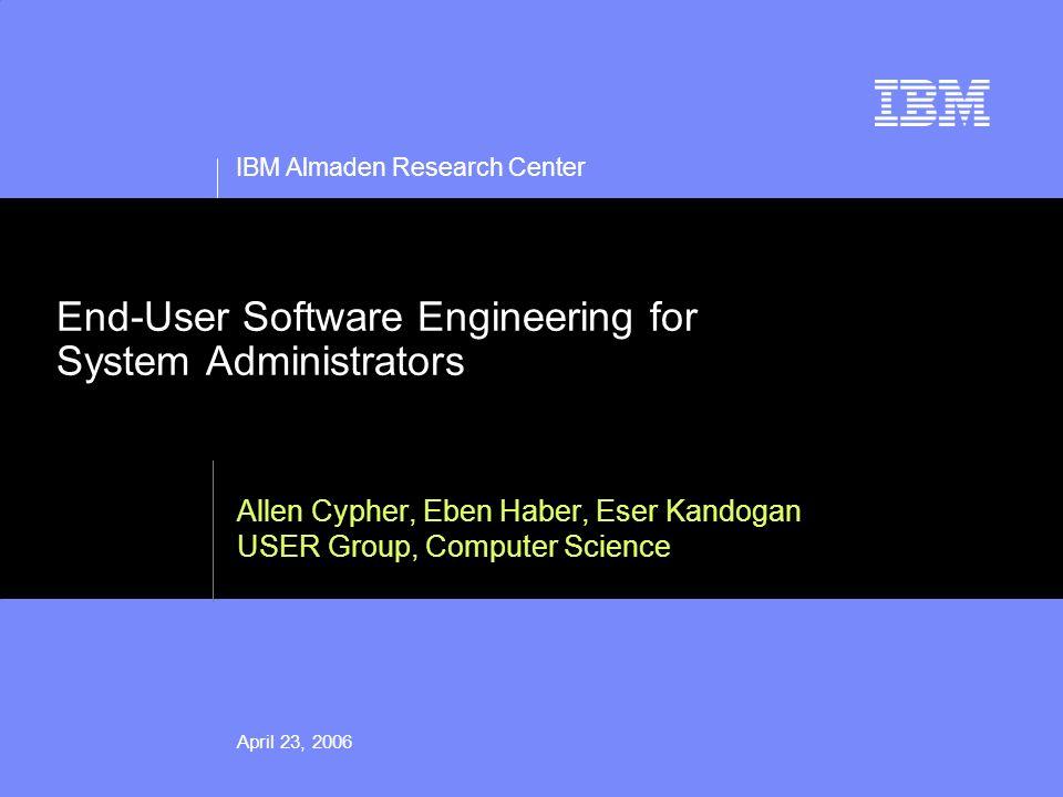 IBM Almaden Research Center April 23, 2006 End-User Software Engineering for System Administrators Allen Cypher, Eben Haber, Eser Kandogan USER Group, Computer Science