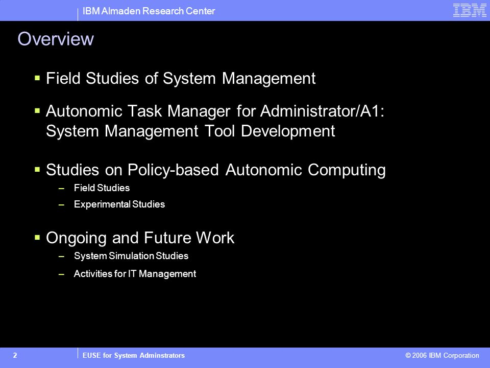 IBM Almaden Research Center EUSE for System Adminstrators © 2006 IBM Corporation2 Overview Field Studies of System Management Autonomic Task Manager f
