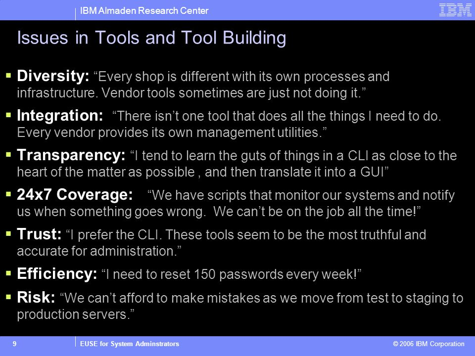 IBM Almaden Research Center EUSE for System Adminstrators © 2006 IBM Corporation9 Issues in Tools and Tool Building Diversity: Every shop is different