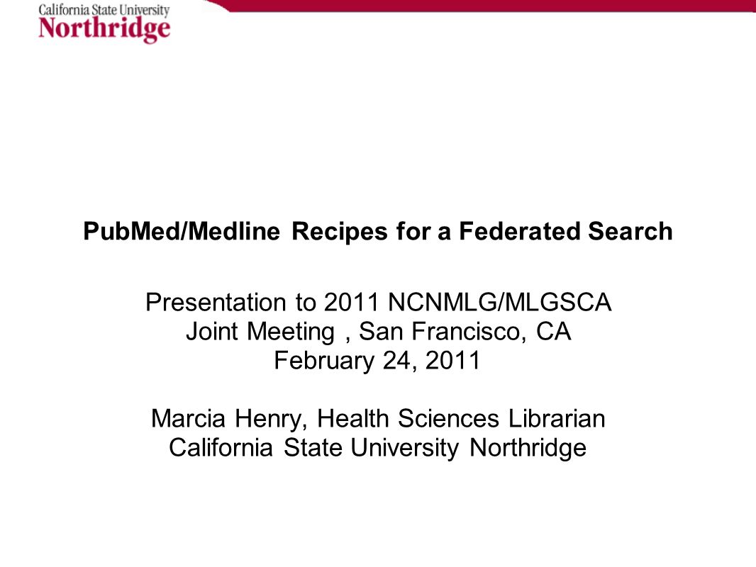 PubMed/Medline Recipes for a Federated Search Presentation to 2011 NCNMLG/MLGSCA Joint Meeting, San Francisco, CA February 24, 2011 Marcia Henry, Health Sciences Librarian California State University Northridge