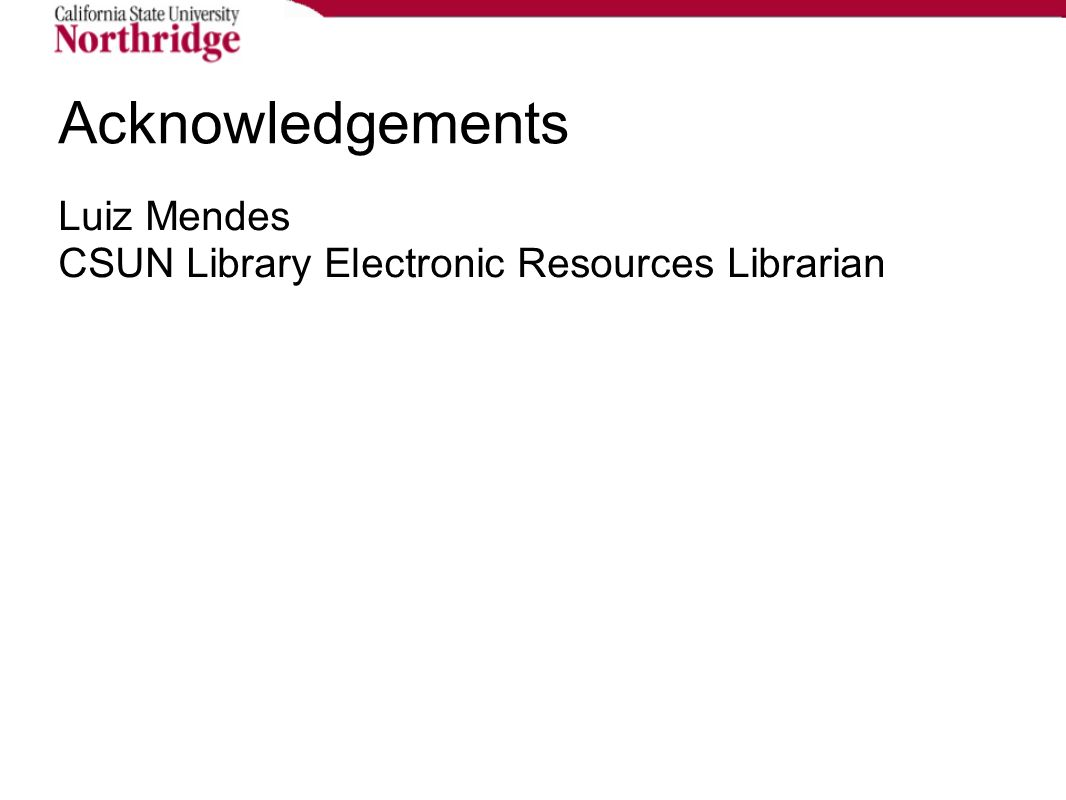 Acknowledgements Luiz Mendes CSUN Library Electronic Resources Librarian