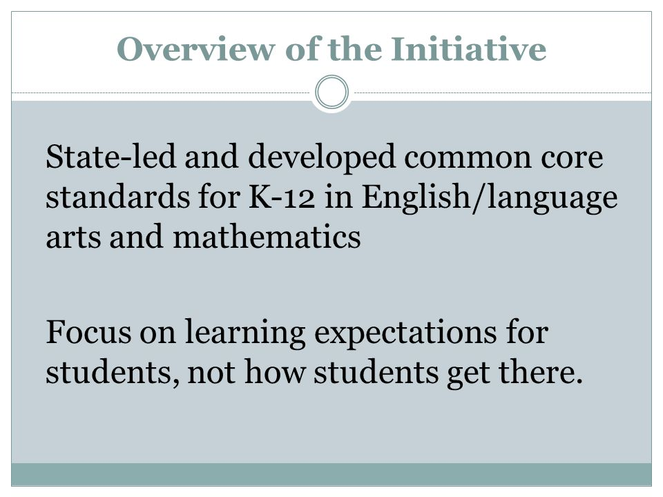 Overview of the Initiative State-led and developed common core standards for K-12 in English/language arts and mathematics Focus on learning expectati