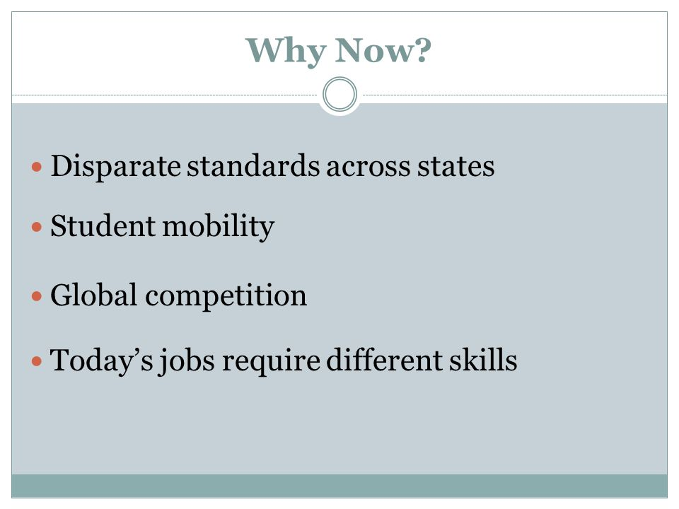 Why Now? Disparate standards across states Student mobility Global competition Todays jobs require different skills