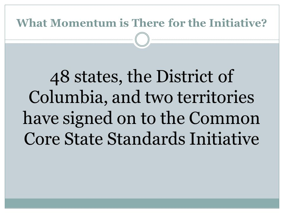 What Momentum is There for the Initiative? 48 states, the District of Columbia, and two territories have signed on to the Common Core State Standards