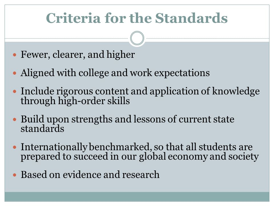 Criteria for the Standards Fewer, clearer, and higher Aligned with college and work expectations Include rigorous content and application of knowledge