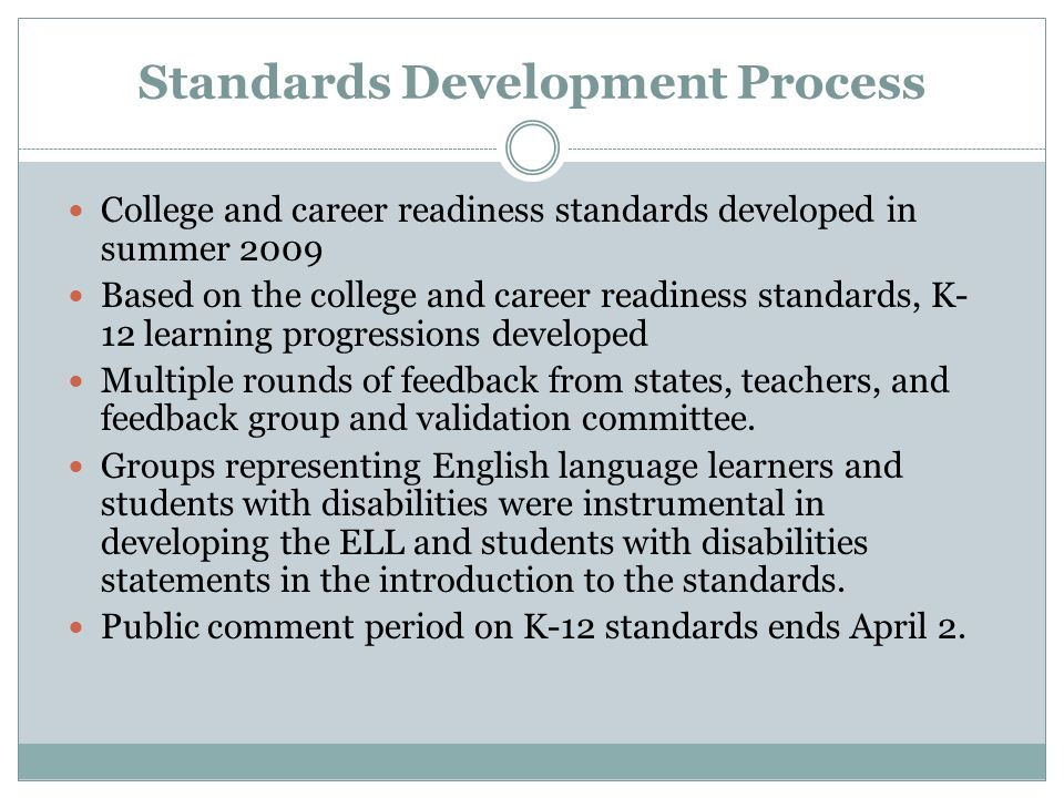 Standards Development Process College and career readiness standards developed in summer 2009 Based on the college and career readiness standards, K- 12 learning progressions developed Multiple rounds of feedback from states, teachers, and feedback group and validation committee.