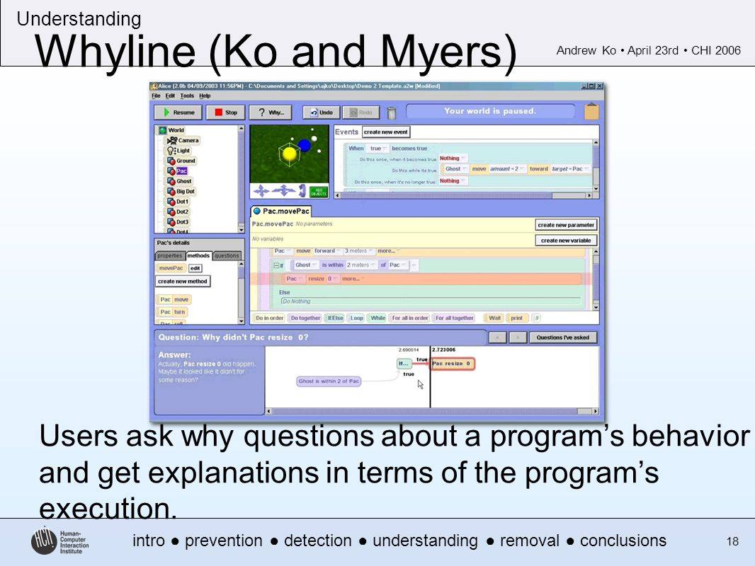 Andrew Ko April 23rd CHI 2006 intro prevention detection understanding removal conclusions Understanding 18 Whyline (Ko and Myers) Users ask why questions about a programs behavior and get explanations in terms of the programs execution.
