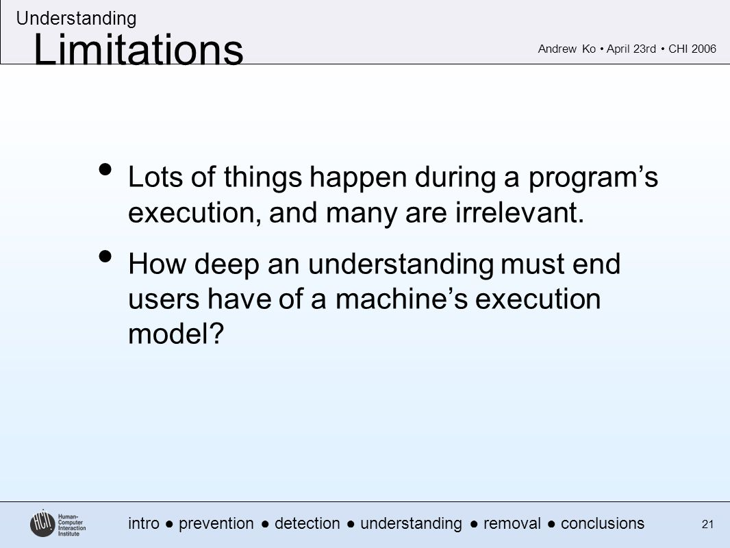 Andrew Ko April 23rd CHI 2006 intro prevention detection understanding removal conclusions Understanding 21 Limitations Lots of things happen during a programs execution, and many are irrelevant.