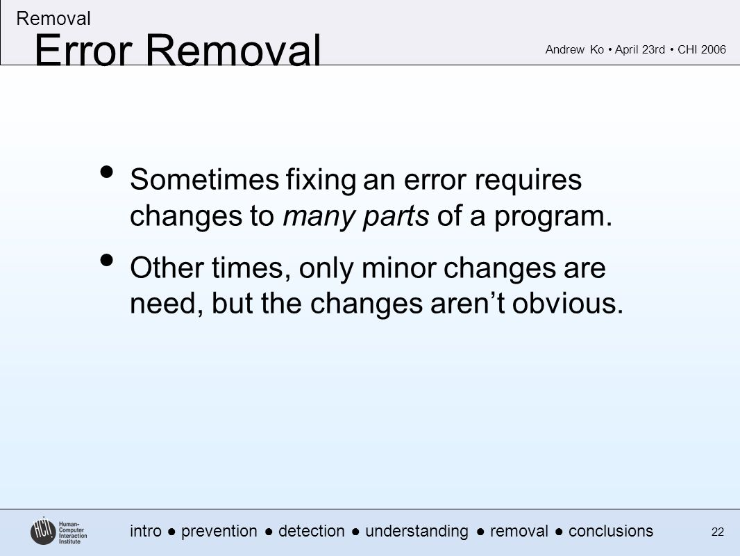 Andrew Ko April 23rd CHI 2006 intro prevention detection understanding removal conclusions Removal 22 Error Removal Sometimes fixing an error requires changes to many parts of a program.