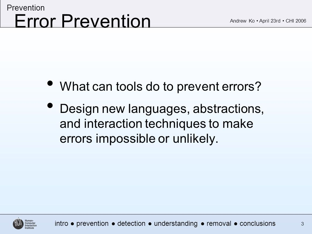 Andrew Ko April 23rd CHI 2006 intro prevention detection understanding removal conclusions Prevention 3 Error Prevention What can tools do to prevent errors.