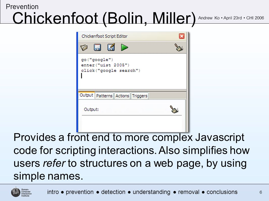 Andrew Ko April 23rd CHI 2006 intro prevention detection understanding removal conclusions Prevention 6 Chickenfoot (Bolin, Miller) Provides a front end to more complex Javascript code for scripting interactions.