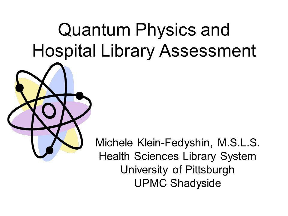 Quantum Physics and Hospital Library Assessment Michele Klein-Fedyshin, M.S.L.S.