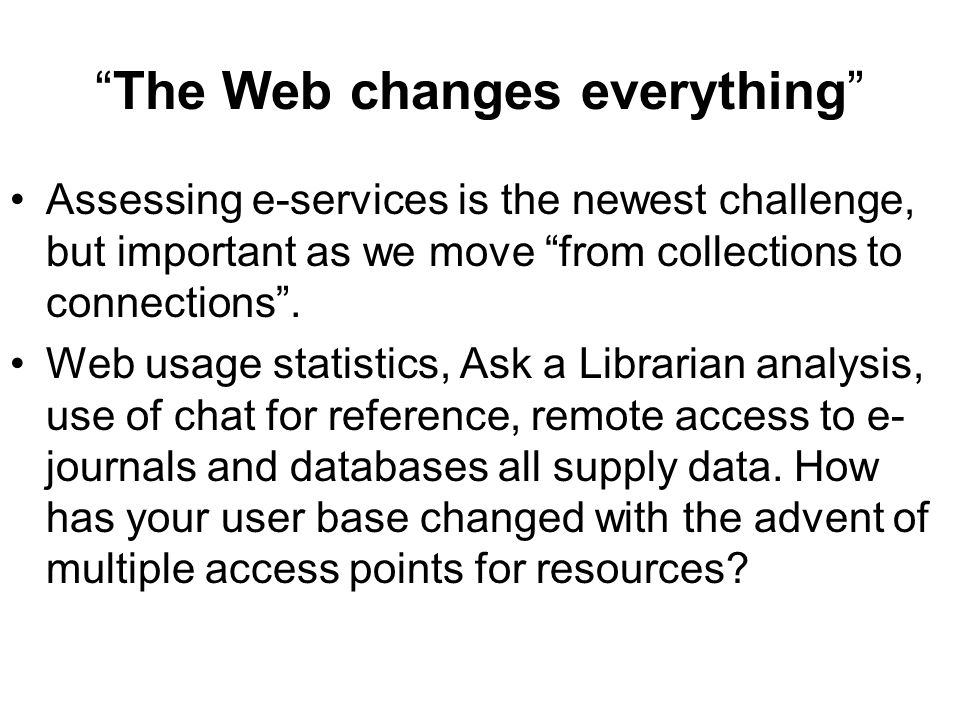 The Web changes everything Assessing e-services is the newest challenge, but important as we move from collections to connections.