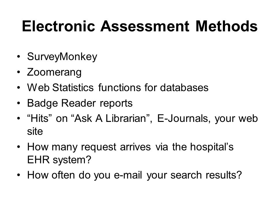 Electronic Assessment Methods SurveyMonkey Zoomerang Web Statistics functions for databases Badge Reader reports Hits on Ask A Librarian, E-Journals, your web site How many request arrives via the hospitals EHR system.