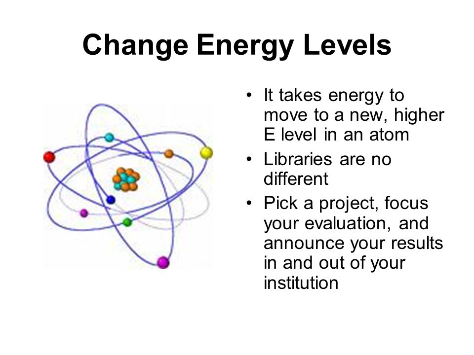 Change Energy Levels It takes energy to move to a new, higher E level in an atom Libraries are no different Pick a project, focus your evaluation, and announce your results in and out of your institution