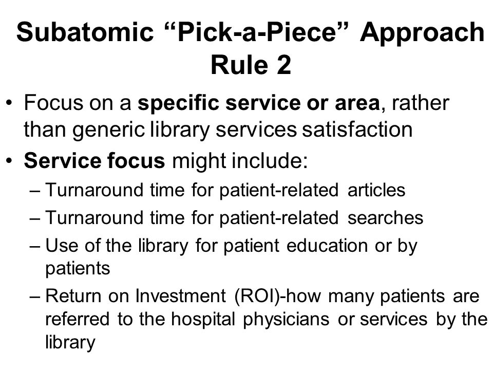 Subatomic Pick-a-Piece Approach Rule 2 Focus on a specific service or area, rather than generic library services satisfaction Service focus might include: –Turnaround time for patient-related articles –Turnaround time for patient-related searches –Use of the library for patient education or by patients –Return on Investment (ROI)-how many patients are referred to the hospital physicians or services by the library