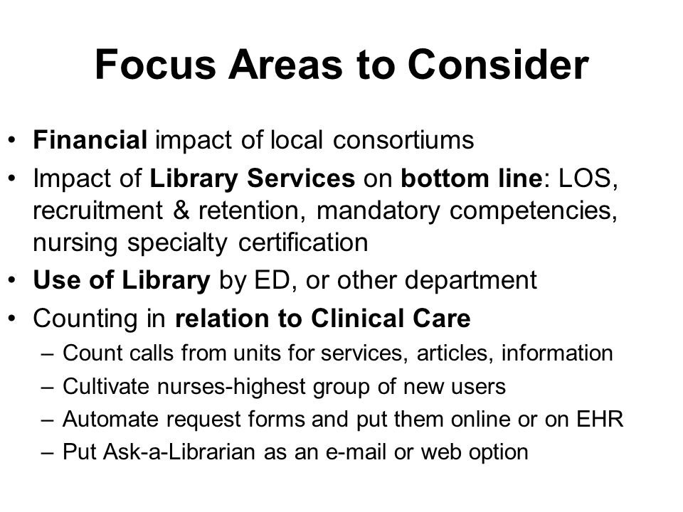 Focus Areas to Consider Financial impact of local consortiums Impact of Library Services on bottom line: LOS, recruitment & retention, mandatory competencies, nursing specialty certification Use of Library by ED, or other department Counting in relation to Clinical Care –Count calls from units for services, articles, information –Cultivate nurses-highest group of new users –Automate request forms and put them online or on EHR –Put Ask-a-Librarian as an e-mail or web option
